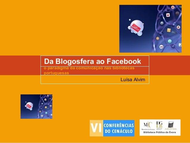 Da Blogosfera ao Facebook o paradigma da comunicação nas bibliotecas portuguesas Luísa Alvim