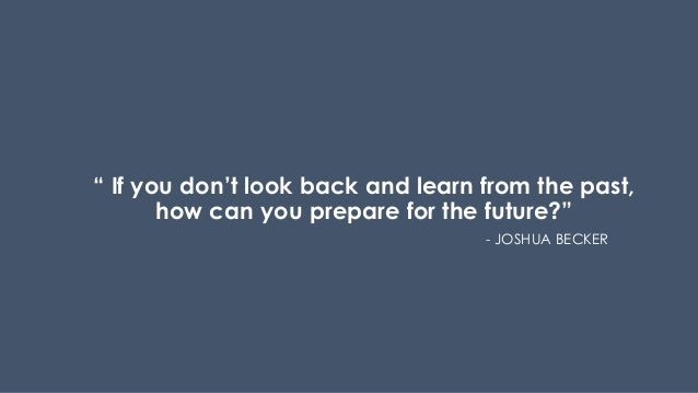 """"""" If you don't look back and learn from the past, how can you prepare for the future?"""" - JOSHUA BECKER"""
