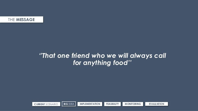 ''That one friend who we will always call for anything food'' THE MESSAGE CURRENT SCENARIO IMPLEMENTATIONBIG IDEA FEASIBIL...