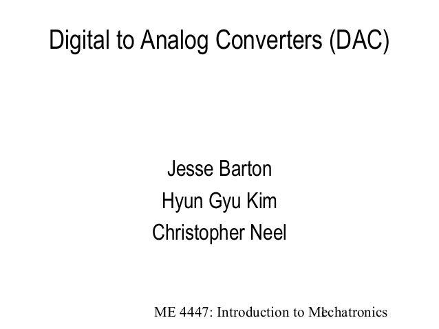 ME 4447: Introduction to Mechatronics1 Digital to Analog Converters (DAC) Jesse Barton Hyun Gyu Kim Christopher Neel