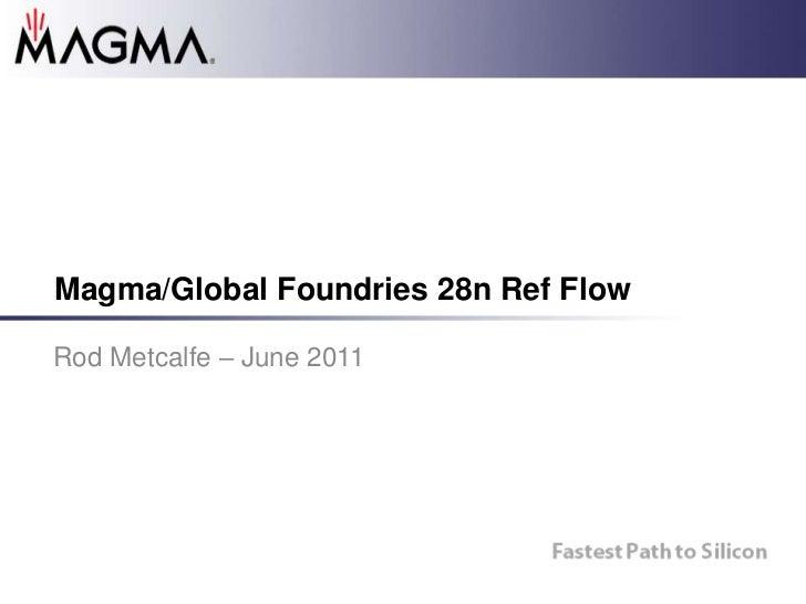 Magma/Global Foundries 28n Ref Flow<br />Rod Metcalfe – June 2011<br />