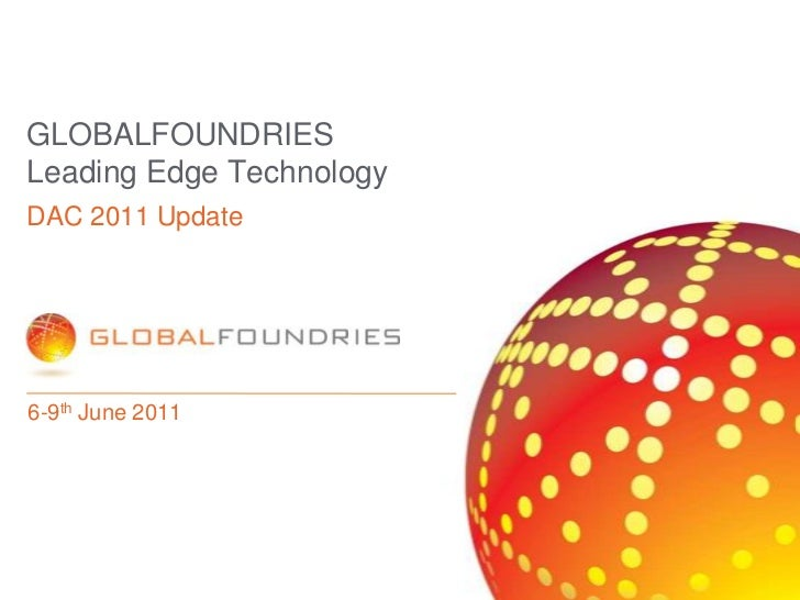 GLOBALFOUNDRIES Leading Edge Technology<br />6-9th June 2011<br />DAC 2011 Update<br />