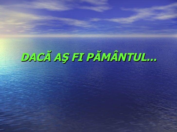 DACĂ AŞ FI PĂMÂNTUL...