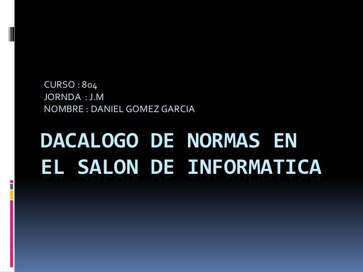 CURSO : 804JORNDA : J.MNOMBRE : DANIEL GOMEZ GARCIADACALOGO DE NORMAS ENEL SALON DE INFORMATICA