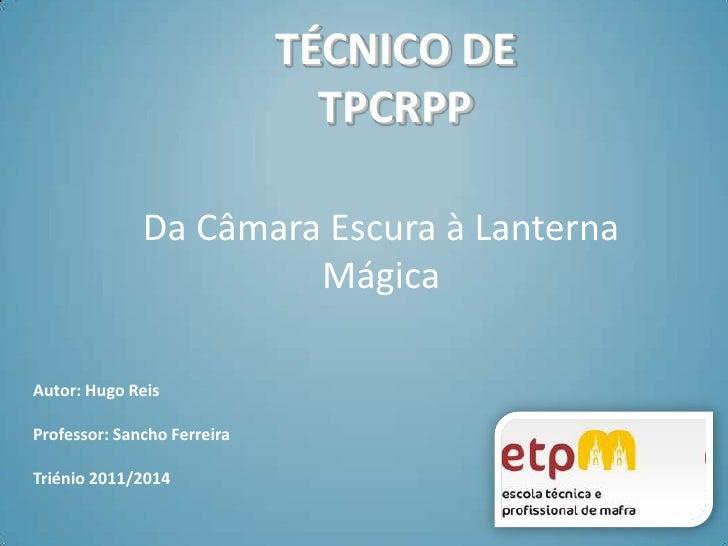 TÉCNICO DETPCRPP<br />Da Câmara Escura à Lanterna Mágica<br />Autor: Hugo Reis<br />Professor: Sancho Ferreira <br />Trién...