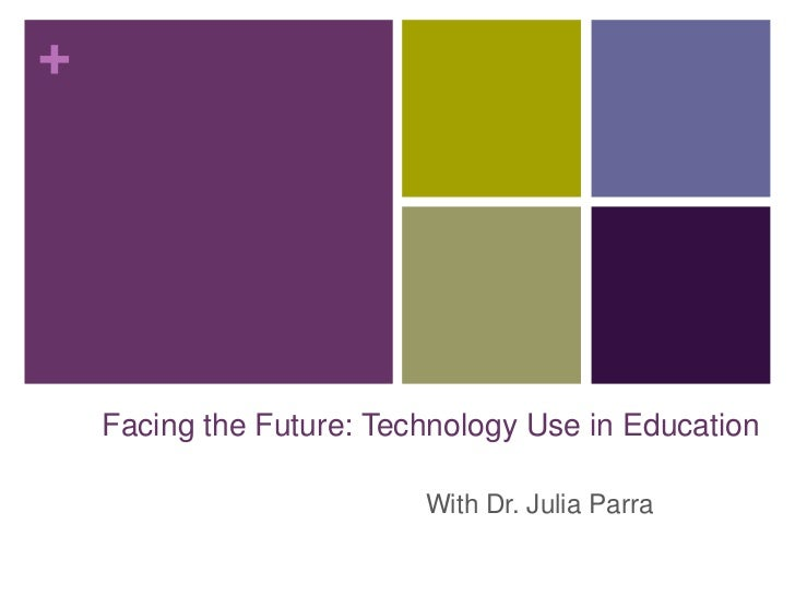 Facing the Future: Technology Use in Education<br />With Dr. Julia Parra<br />