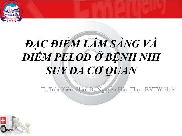 ĐẶC ĐIỂM LÂM SÀNG VÀ ĐIỂM PELOD Ở BỆNH NHI SUY ĐA CƠ QUAN Ts.Trần Kiêm Hảo, Bs.Nguyễn Hữu Thọ - BVTW Huế