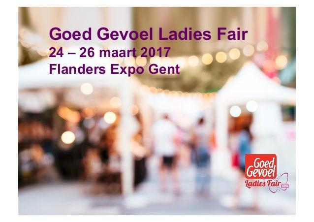 24 – 26 maart 2017 Flanders Expo Gent Goed Gevoel Ladies Fair 24 – 26 maart 2017 Flanders Expo Gent
