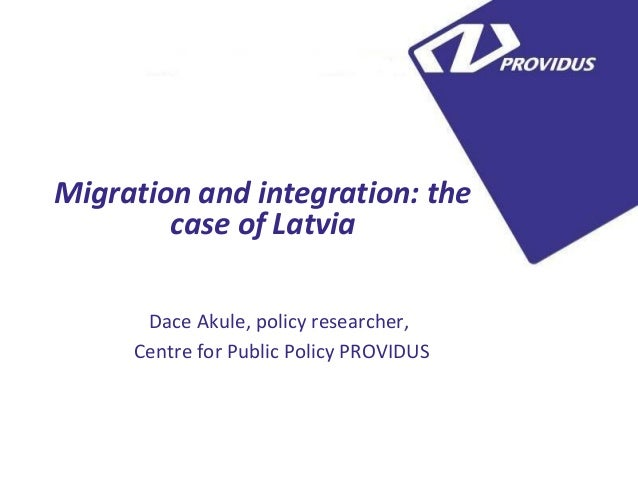 5 Migration and integration: the case of Latvia Dace Akule, policy researcher, Centre for Public Policy PROVIDUS