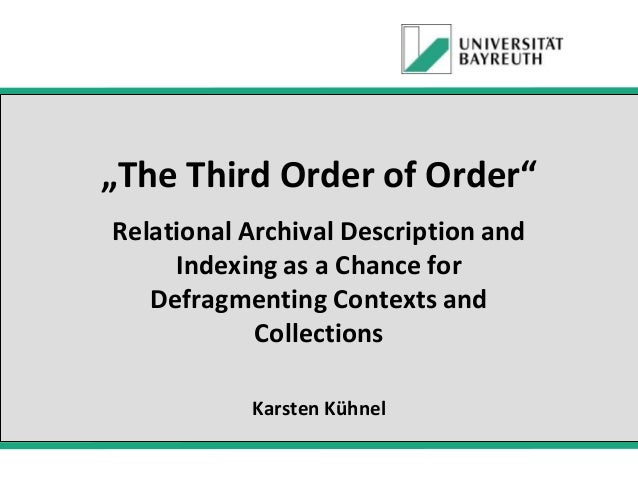 """""""The Third Order of Order"""" Relational Archival Description and Indexing as a Chance for Defragmenting Contexts and Collect..."""