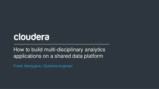1© Cloudera, Inc. All rights reserved. How to build multi-disciplinary analytics applications on a shared data platform Fr...
