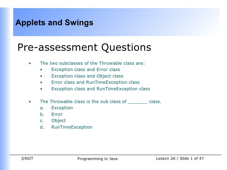 Applets and SwingsPre-assessment Questions    •    The   two subclasses of the Throwable class are:         •      Excepti...