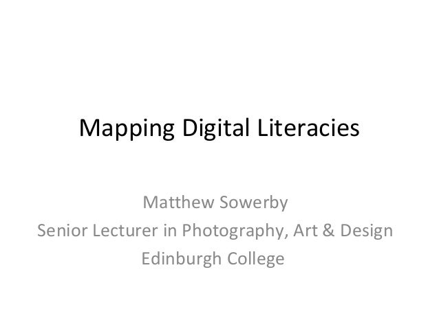 Mapping Digital Literacies             Matthew SowerbySenior Lecturer in Photography, Art & Design             Edinburgh C...