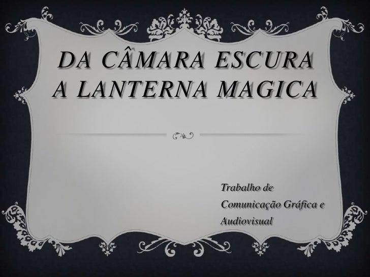 Da câmara escura a Lanterna magica<br />Trabalho de Comunicação Gráfica e Audiovisual<br />