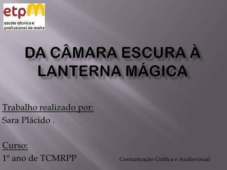 Da câmara escura à lanterna mágica <br />Trabalho realizado por:<br />Sara Plácido .<br />Curso:<br />1º ano de TCMRPP<br ...