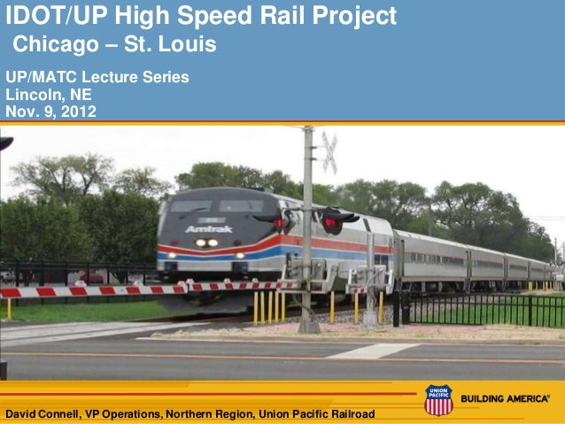 IDOT/UP High Speed Rail Project Chicago – St. LouisUP/MATC Lecture SeriesLincoln, NENov. 9, 2012David Connell, VP Operatio...