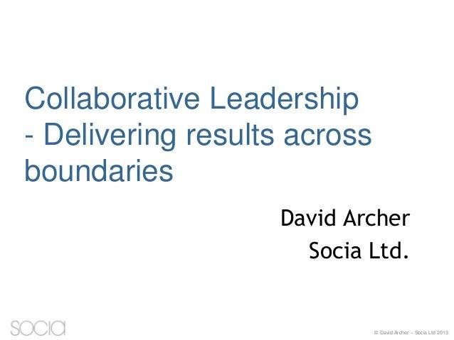Collaborative Leadership - Delivering results across boundaries David Archer Socia Ltd.  © David Archer – Socia Ltd 2013