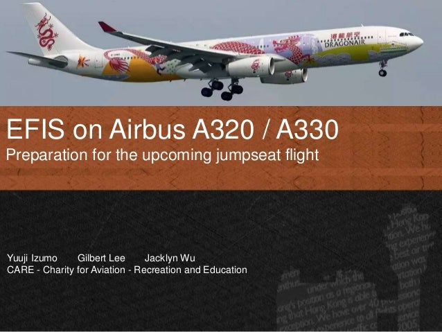 EFIS on Airbus A320 / A330 Preparation for the upcoming jumpseat flight Yuuji Izumo Gilbert Lee Jacklyn Wu CARE - Charity ...