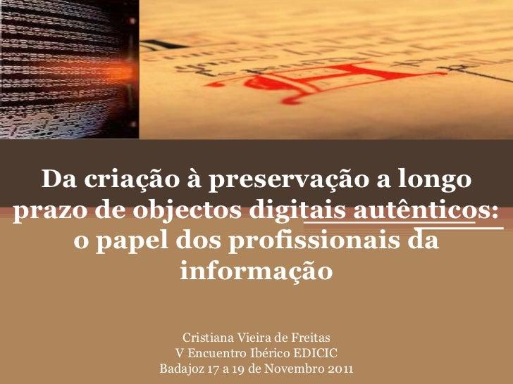 Da criação à preservação a longoprazo de objectos digitais autênticos:    o papel dos profissionais da            informaç...