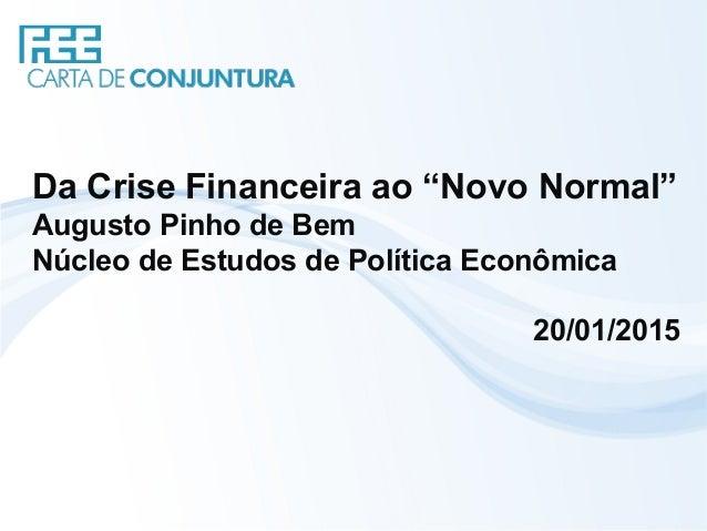 """Da Crise Financeira ao """"Novo Normal"""" Augusto Pinho de Bem Núcleo de Estudos de Política Econômica 20/01/2015"""