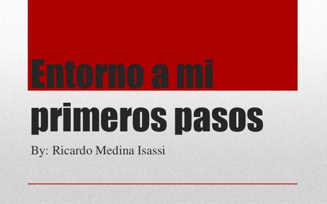 Entorno a mi primeros pasos By: Ricardo Medina Isassi