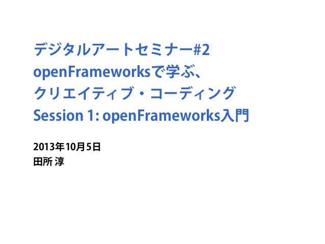 デジタルアートセミナー#2 openFrameworksで学ぶ、 クリエイティブ・コーディング Session 1: openFrameworks入門 2013年10月5日 田所 淳