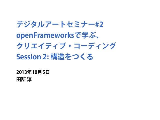 デジタルアートセミナー#2 openFrameworksで学ぶ、 クリエイティブ・コーディング Session 2: 構造をつくる 2013年10月5日 田所 淳
