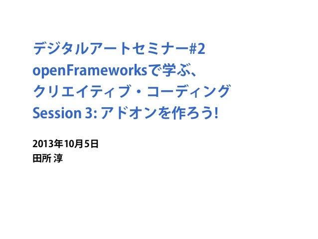 デジタルアートセミナー#2 openFrameworksで学ぶ、 クリエイティブ・コーディング Session 3: アドオンを作ろう! 2013年10月5日 田所 淳