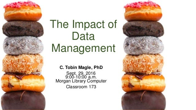 The Impact of Data Management C. Tobin Magle, PhD Sept. 29, 2016 9:00-10:00 a.m. Morgan Library Computer Classroom 173