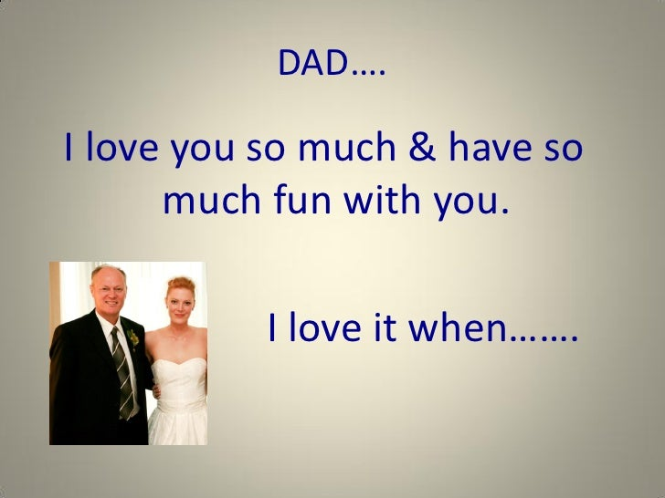DAD….  I love you so much & have so       much fun with you.            I love it when…….
