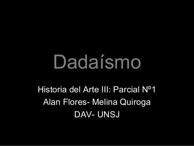 Dadaísmo Historia del Arte III: Parcial Nº1 Alan Flores- Melina Quiroga DAV- UNSJ