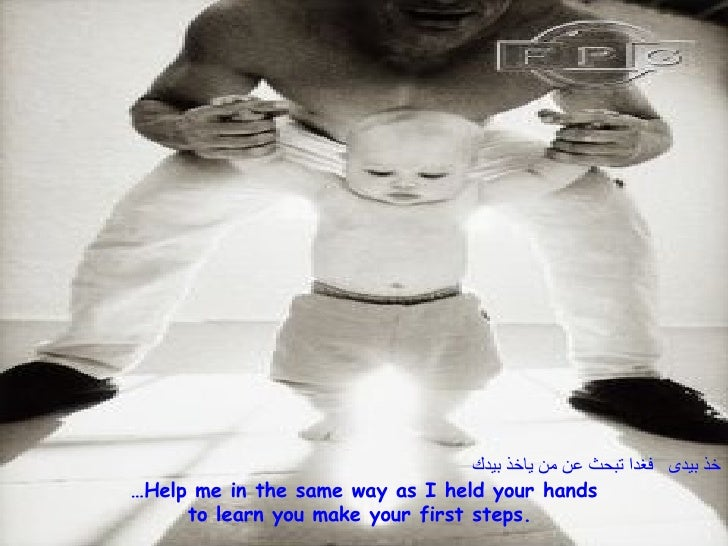 خذ بيدى  فغدا تبحث عن من ياخذ بيدك … Help me in the same way as I held your hands to learn you make your first steps.