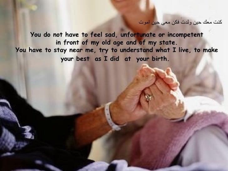 كنت معك حين ولدت فكن معى حين اموت  You do not have to feel sad, unfortunate or incompetent in front of my old age and of m...