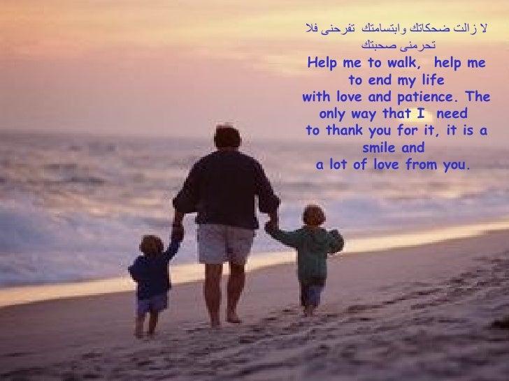 لا زالت ضحكاتك وابتسامتك  تفرحنى فلا تحرمنى صحبتك  Help me to walk,  help me to end my life with love and patience. The on...