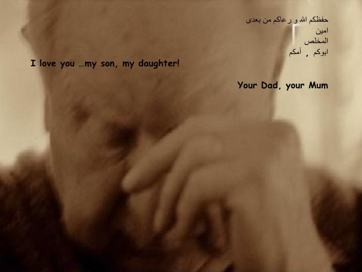 حفظكم الله و رعاكم من بعدى  امين المخلص ابوكم  ,  أمكم  I love you …my son, my daughter!   Your Dad, your Mum