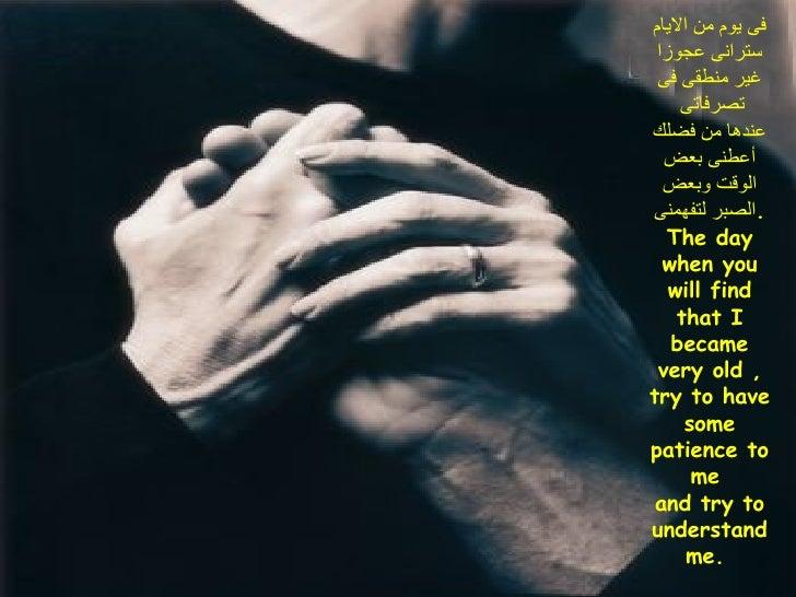 فى يوم من الايام سترانى عجوزا غير منطقى فى تصرفاتى  عندها من فضلك أعطنى بعض الوقت وبعض الصبر لتفهمنى . The day when you wi...