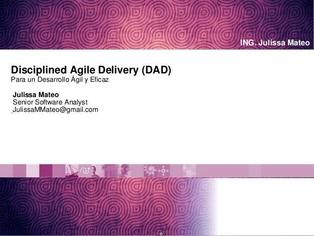ING. Julissa Mateo Disciplined Agile Delivery (DAD) Para un Desarrollo Ágil y Eficaz Julissa Mateo Senior Software Analyst...