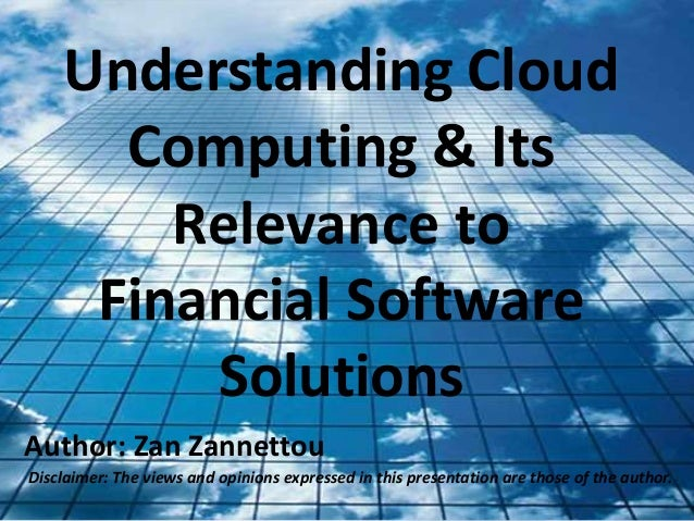 Understanding Cloud Computing & Its Relevance to Financial Software Solutions Author: Zan Zannettou Disclaimer: The views ...