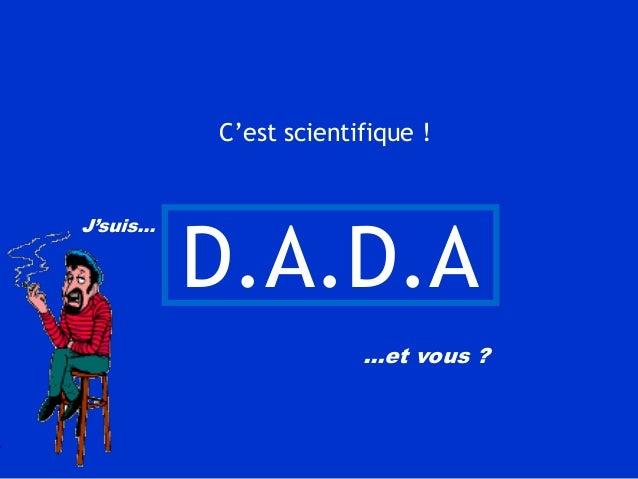 C'est scientifique !  D.A.D.A J'suis…  …et vous ?