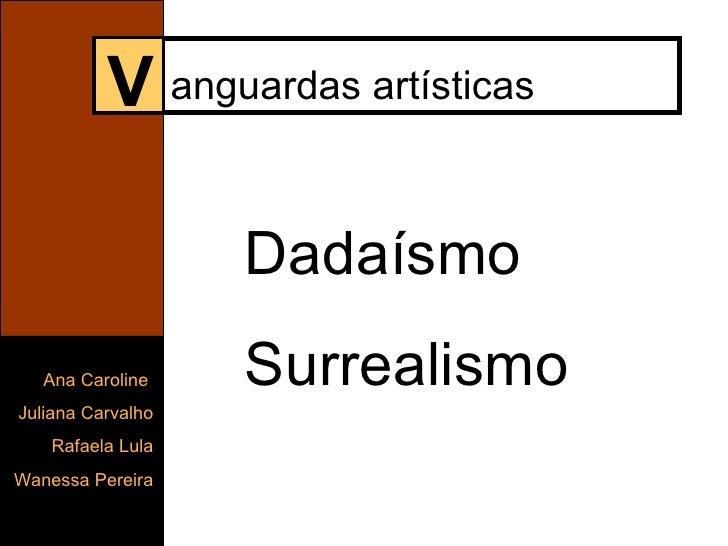 V anguardas artísticas Dadaísmo Surrealismo Ana Caroline  Juliana Carvalho Rafaela Lula Wanessa Pereira