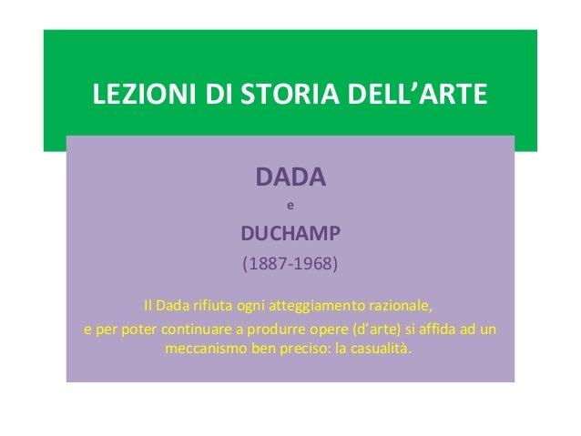 LEZIONI DI STORIA DELL'ARTE DADA e DUCHAMP (1887-1968) Il Dada rifiuta ogni atteggiamento razionale, e per poter continuar...