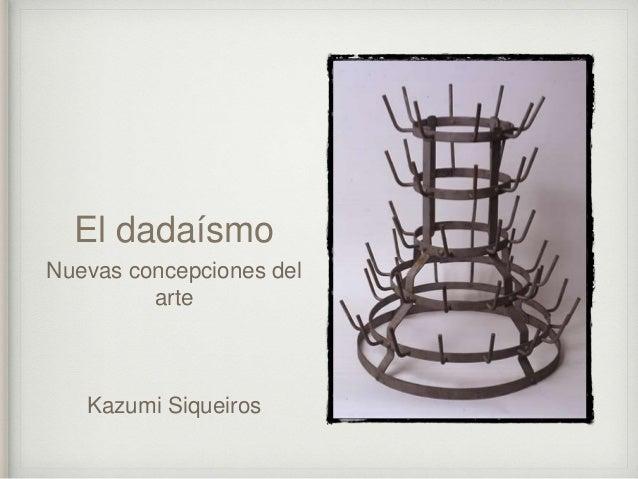 El dadaísmo Nuevas concepciones del arte Kazumi Siqueiros