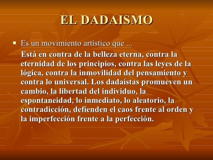EL DADAISMO <ul><li>Es un movimiento artístico que ... </li></ul><ul><li>Está en contra de la belleza eterna, contra la et...
