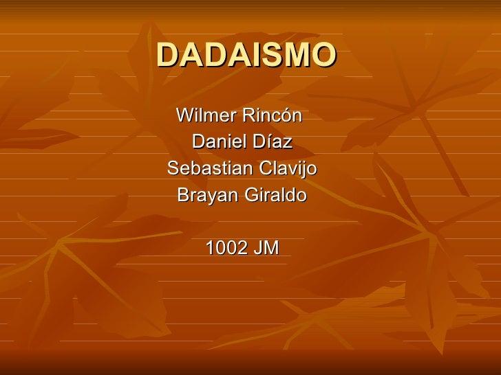 DADAISMO Wilmer Rincón  Daniel Díaz Sebastian Clavijo Brayan Giraldo 1002 JM