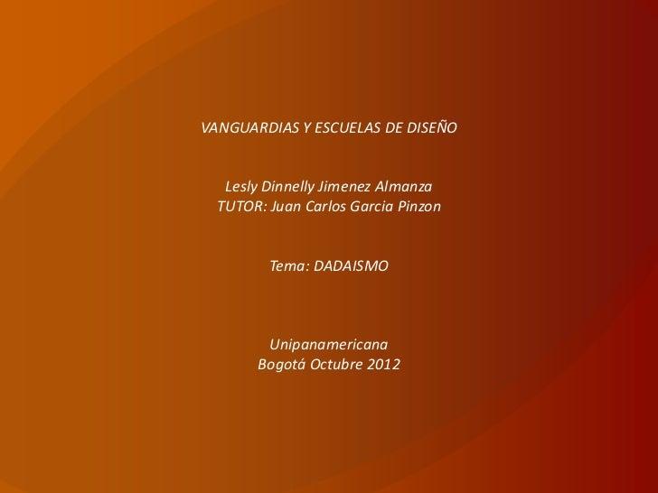 VANGUARDIAS Y ESCUELAS DE DISEÑO   Lesly Dinnelly Jimenez Almanza  TUTOR: Juan Carlos Garcia Pinzon         Tema: DADAISMO...