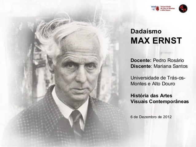 DadaísmoMAX ERNSTDocente: Pedro RosárioDiscente: Mariana SantosUniversidade de Trás-os-Montes e Alto DouroHistória das Art...