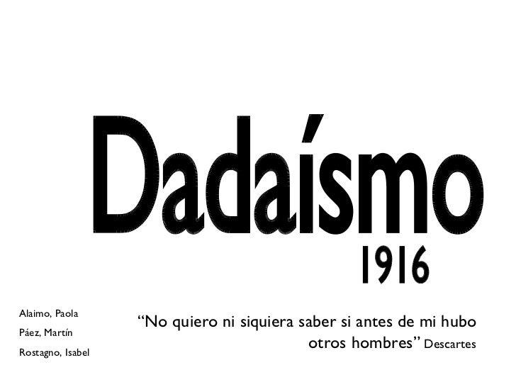 """Dadaísmo 1916 """" No quiero ni siquiera saber si antes de mi hubo otros hombres""""  Descartes Alaimo, Paola Páez, Martín Rosta..."""