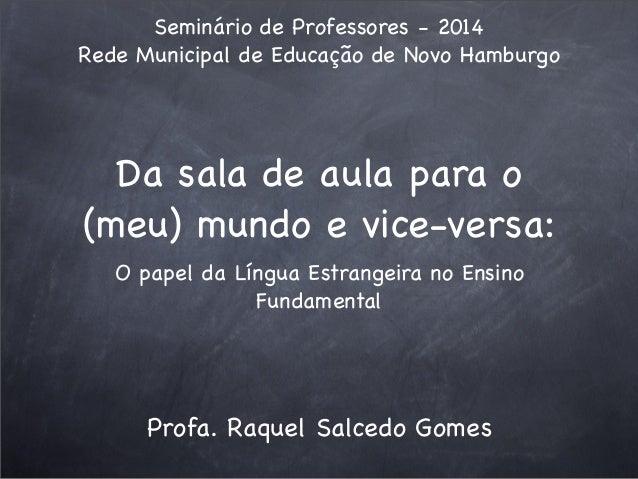 Da sala de aula para o (meu) mundo e vice-versa: O papel da Língua Estrangeira no Ensino Fundamental Seminário de Professo...
