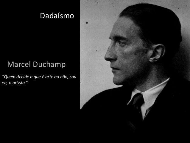 """Dadaísmo  Marcel Duchamp """"Quem decide o que é arte ou não, sou eu, o artista."""""""