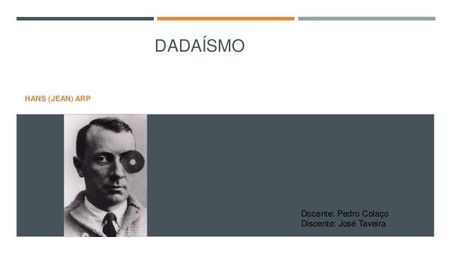 DADAÍSMO HANS (JEAN) ARP  Docente: Pedro Colaço Discente: José Taveira
